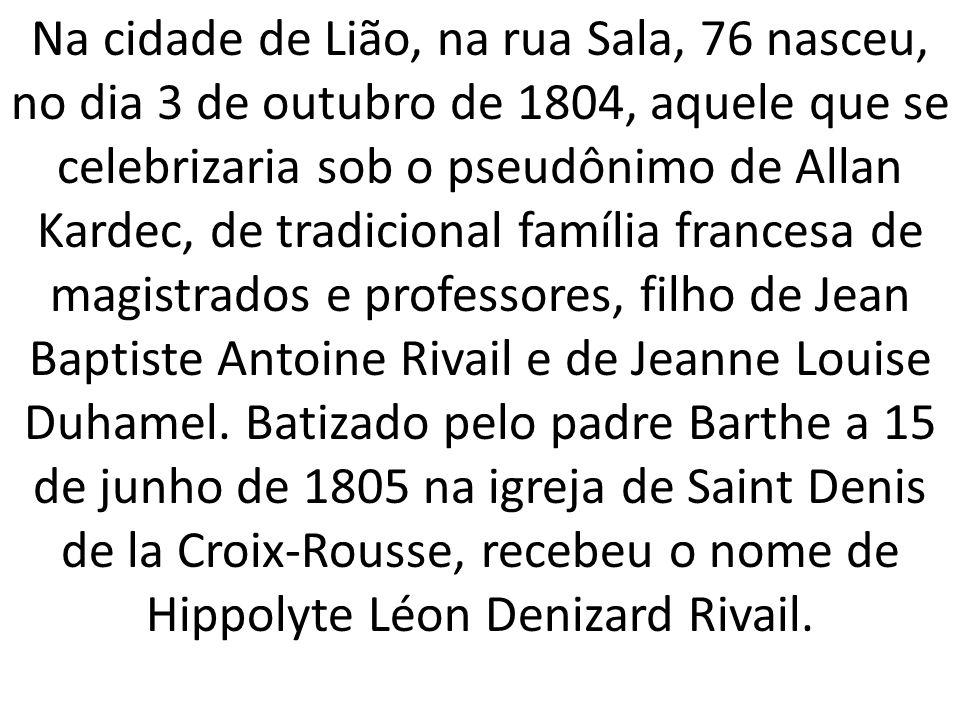 Na cidade de Lião, na rua Sala, 76 nasceu, no dia 3 de outubro de 1804, aquele que se celebrizaria sob o pseudônimo de Allan Kardec, de tradicional família francesa de magistrados e professores, filho de Jean Baptiste Antoine Rivail e de Jeanne Louise Duhamel.