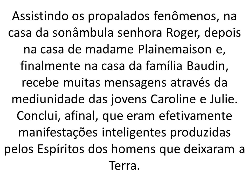 Assistindo os propalados fenômenos, na casa da sonâmbula senhora Roger, depois na casa de madame Plainemaison e, finalmente na casa da família Baudin, recebe muitas mensagens através da mediunidade das jovens Caroline e Julie.