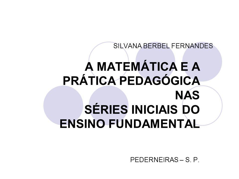 SILVANA BERBEL FERNANDES A MATEMÁTICA E A PRÁTICA PEDAGÓGICA NAS SÉRIES INICIAIS DO ENSINO FUNDAMENTAL PEDERNEIRAS – S. P.