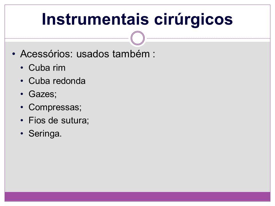 Instrumentais cirúrgicos Acessórios: usados também : Cuba rim Cuba redonda Gazes; Compressas; Fios de sutura; Seringa.