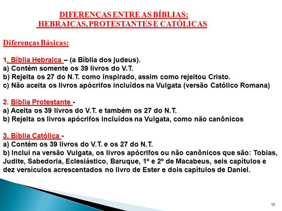 19 DIFERENÇAS ENTRE AS BÍBLIAS: HEBRAICAS, PROTESTANTES E CATÓLICAS HEBRAICAS, PROTESTANTES E CATÓLICAS Diferenças Básicas: 1.