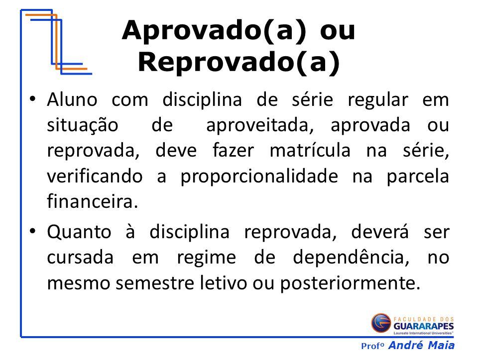 Profº André Maia Aprovado(a) ou Reprovado(a) Aluno com disciplina de série regular em situação de aproveitada, aprovada ou reprovada, deve fazer matrícula na série, verificando a proporcionalidade na parcela financeira.