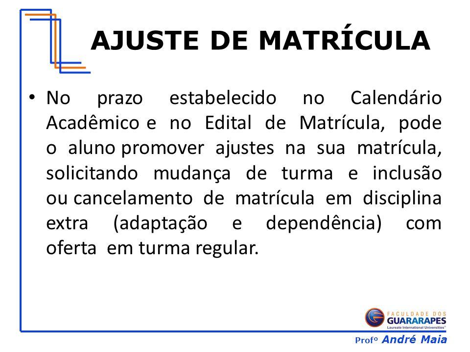 Profº André Maia AJUSTE DE MATRÍCULA No prazo estabelecido no Calendário Acadêmico e no Edital de Matrícula, pode o aluno promover ajustes na sua matr