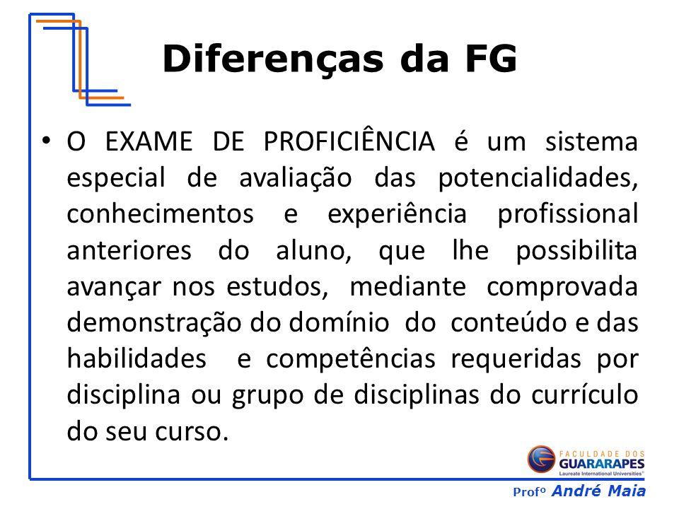 Profº André Maia Diferenças da FG O EXAME DE PROFICIÊNCIA é um sistema especial de avaliação das potencialidades, conhecimentos e experiência profissi