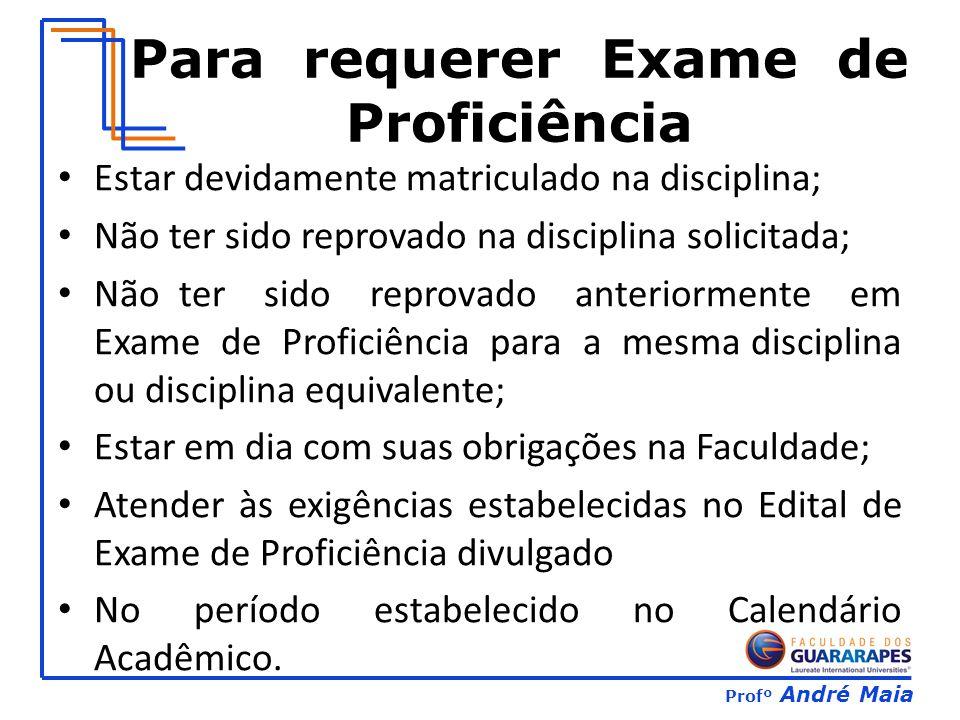 Profº André Maia Para requerer Exame de Proficiência Estar devidamente matriculado na disciplina; Não ter sido reprovado na disciplina solicitada; Não