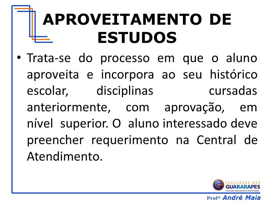 Profº André Maia APROVEITAMENTO DE ESTUDOS Trata-se do processo em que o aluno aproveita e incorpora ao seu histórico escolar, disciplinas cursadas anteriormente, com aprovação, em nível superior.