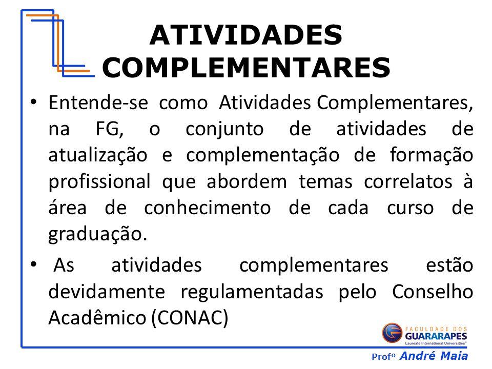 Profº André Maia ATIVIDADES COMPLEMENTARES Entende-se como Atividades Complementares, na FG, o conjunto de atividades de atualização e complementação de formação profissional que abordem temas correlatos à área de conhecimento de cada curso de graduação.