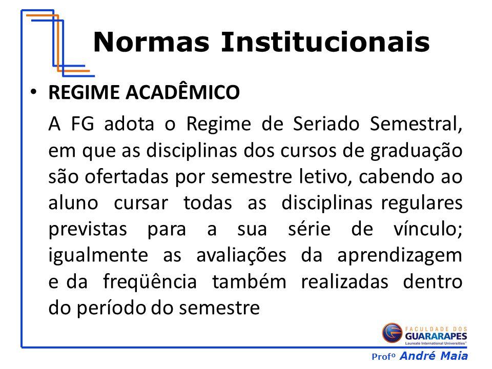 Profº André Maia Normas Institucionais REGIME ACADÊMICO A FG adota o Regime de Seriado Semestral, em que as disciplinas dos cursos de graduação são of