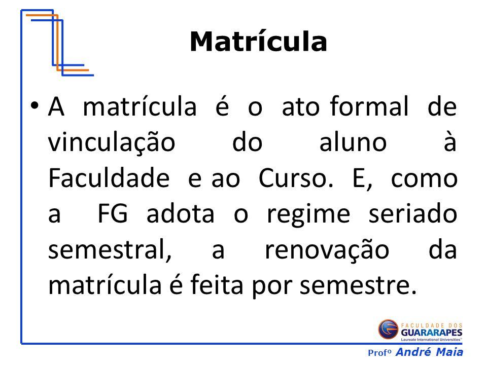 Profº André Maia A matrícula é o ato formal de vinculação do aluno à Faculdade e ao Curso. E, como a FG adota o regime seriado semestral, a renovação
