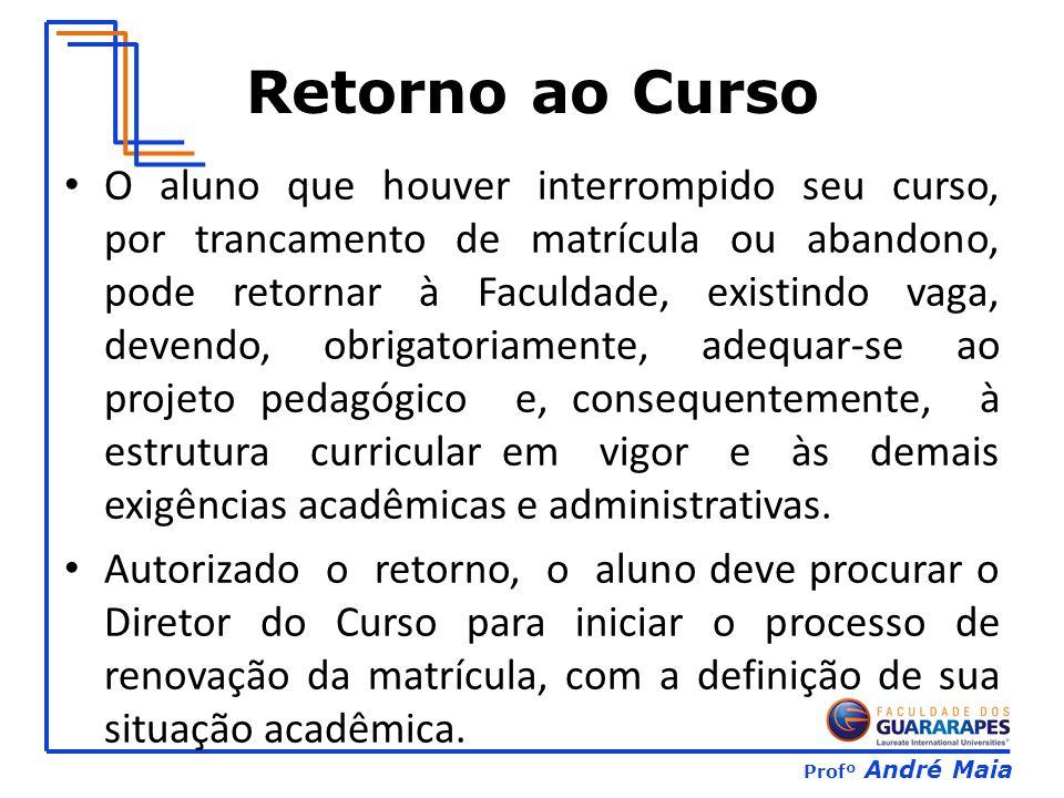Profº André Maia Retorno ao Curso O aluno que houver interrompido seu curso, por trancamento de matrícula ou abandono, pode retornar à Faculdade, exis