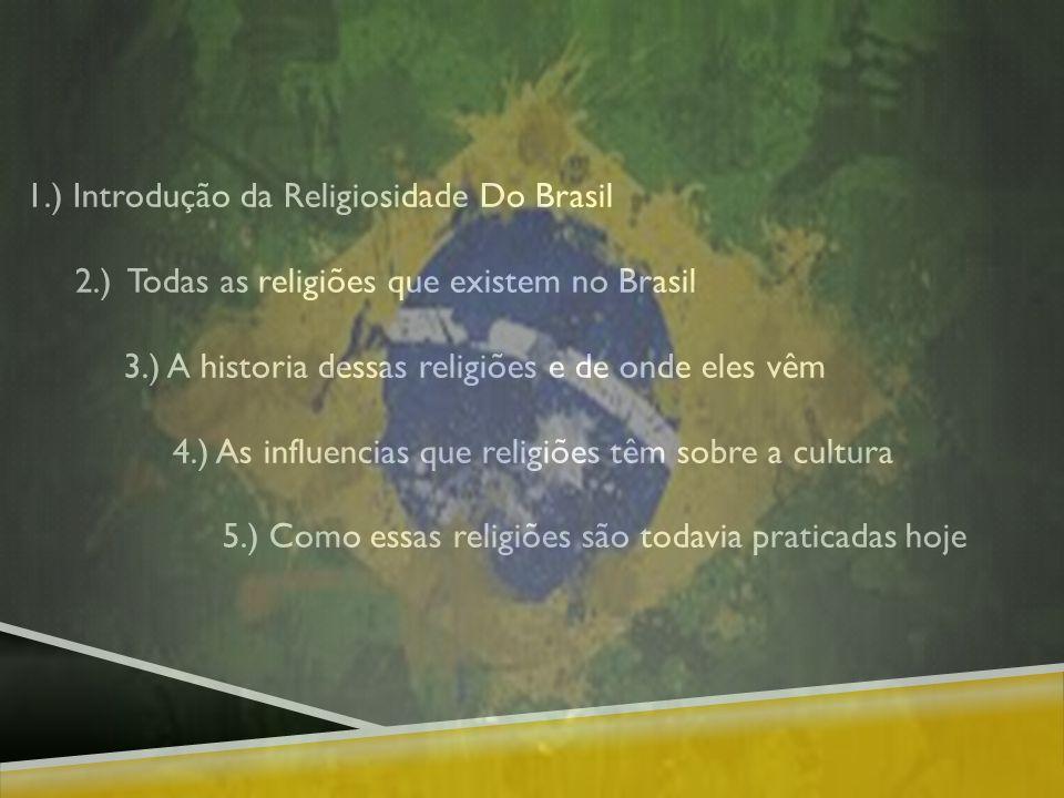 1.) Introdução da Religiosidade Do Brasil 2.) Todas as religiões que existem no Brasil 3.) A historia dessas religiões e de onde eles vêm 4.) As influencias que religiões têm sobre a cultura 5.) Como essas religiões são todavia praticadas hoje