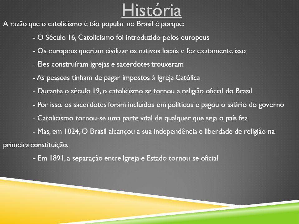 História A razão que o catolicismo é tão popular no Brasil é porque: - O Século 16, Catolicismo foi introduzido pelos europeus - Os europeus queriam civilizar os nativos locais e fez exatamente isso - Eles construíram igrejas e sacerdotes trouxeram - As pessoas tinham de pagar impostos à Igreja Católica - Durante o século 19, o catolicismo se tornou a religião oficial do Brasil - Por isso, os sacerdotes foram incluídos em políticos e pagou o salário do governo - Catolicismo tornou-se uma parte vital de qualquer que seja o país fez - Mas, em 1824, O Brasil alcançou a sua independência e liberdade de religião na primeira constituição.