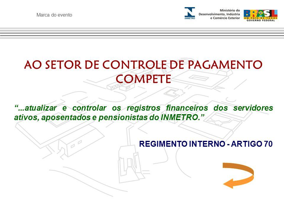 Marca do evento AO SETOR DE CONTROLE DE PAGAMENTO COMPETE ...atualizar e controlar os registros financeiros dos servidores ativos, aposentados e pensionistas do INMETRO. REGIMENTO INTERNO - ARTIGO 70