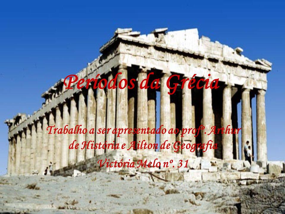 Períodos da Grécia Trabalho a ser apresentado ao profº. Arthur de História e Ailton de Geografia Victória Melo nº. 31