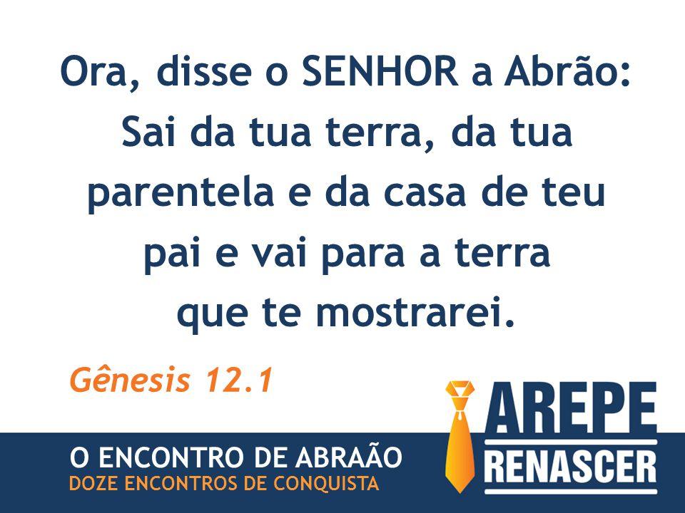 Ora, disse o SENHOR a Abrão: Sai da tua terra, da tua parentela e da casa de teu pai e vai para a terra que te mostrarei.
