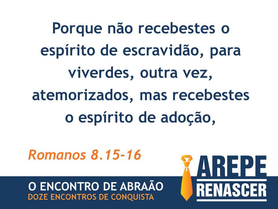 Porque não recebestes o espírito de escravidão, para viverdes, outra vez, atemorizados, mas recebestes o espírito de adoção, Romanos 8.15-16 O ENCONTRO DE ABRAÃO DOZE ENCONTROS DE CONQUISTA