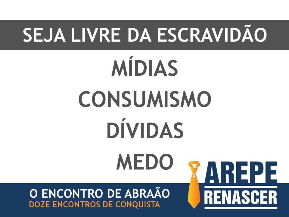 SEJA LIVRE DA ESCRAVIDÃO O ENCONTRO DE ABRAÃO DOZE ENCONTROS DE CONQUISTA MÍDIAS CONSUMISMO DÍVIDAS MEDO