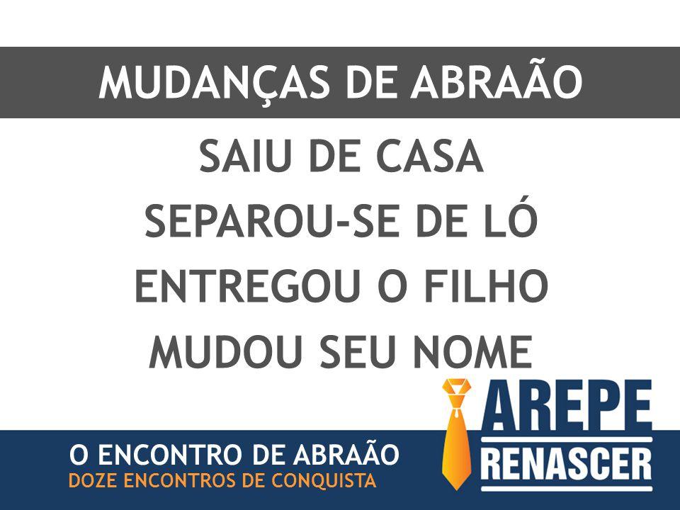MUDANÇAS DE ABRAÃO O ENCONTRO DE ABRAÃO DOZE ENCONTROS DE CONQUISTA SAIU DE CASA SEPAROU-SE DE LÓ ENTREGOU O FILHO MUDOU SEU NOME