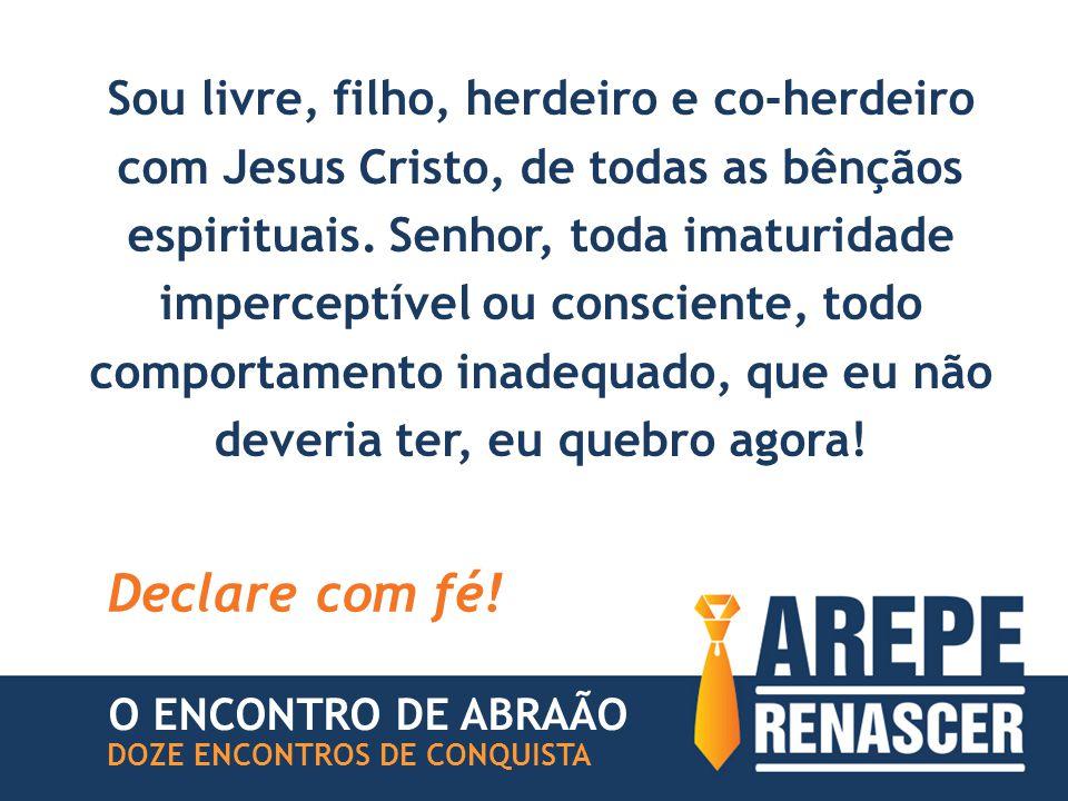 Sou livre, filho, herdeiro e co-herdeiro com Jesus Cristo, de todas as bênçãos espirituais.