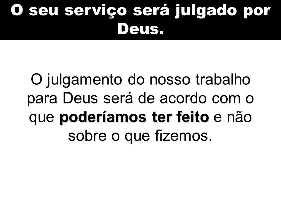 O seu serviço será julgado por Deus. poderíamos ter feito O julgamento do nosso trabalho para Deus será de acordo com o que poderíamos ter feito e não