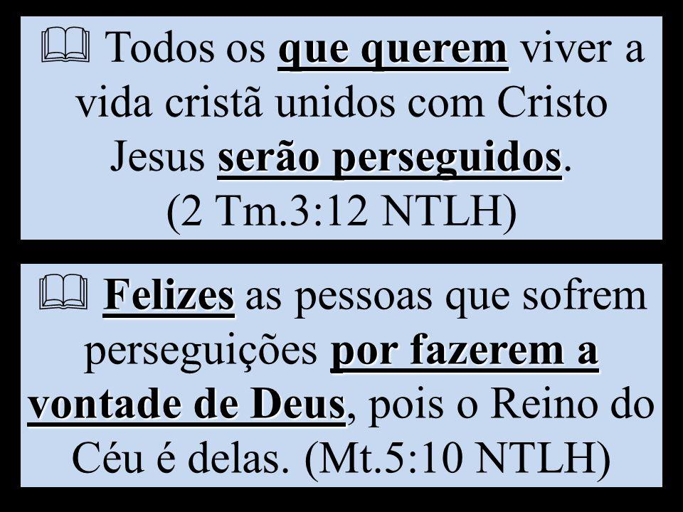 que querem serão perseguidos  Todos os que querem viver a vida cristã unidos com Cristo Jesus serão perseguidos. (2 Tm.3:12 NTLH) Felizes por fazerem