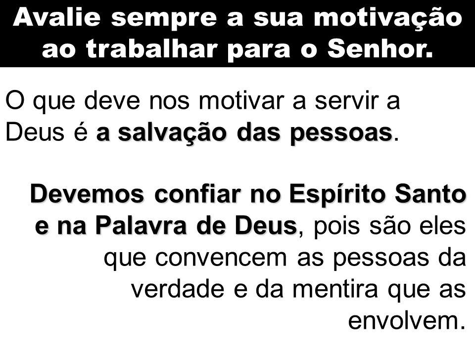Avalie sempre a sua motivação ao trabalhar para o Senhor. a salvação das pessoas O que deve nos motivar a servir a Deus é a salvação das pessoas. Deve