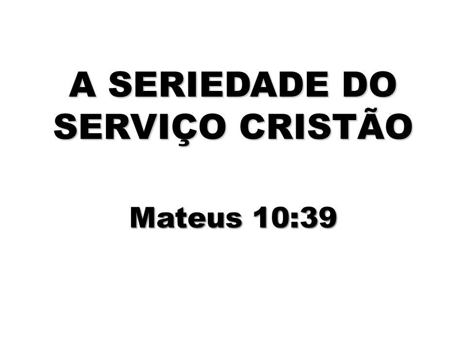A SERIEDADE DO SERVIÇO CRISTÃO Mateus 10:39
