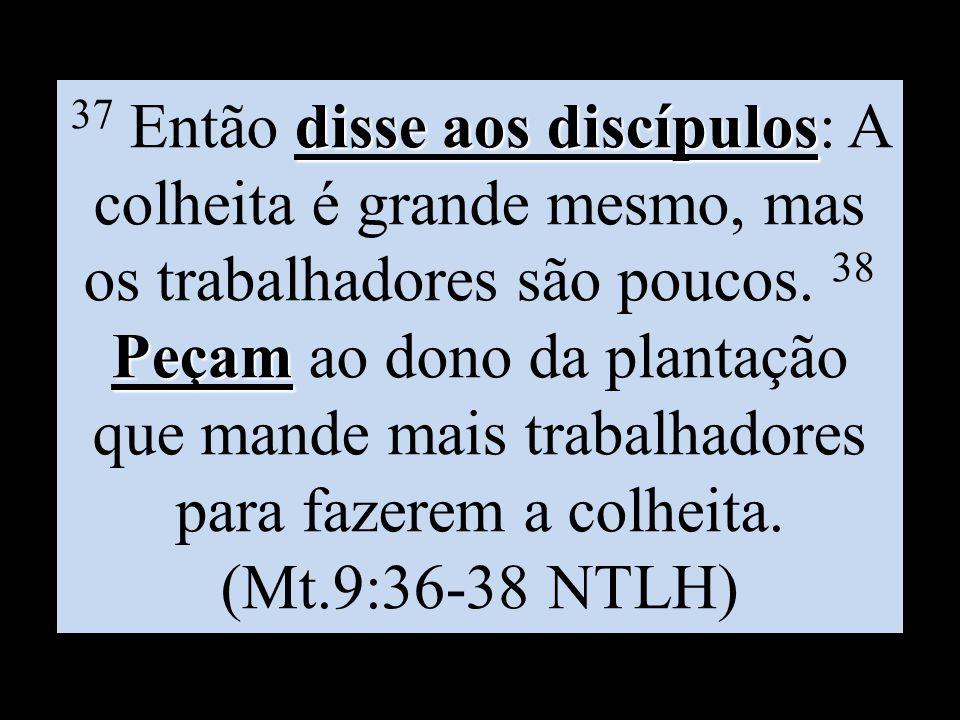 disse aos discípulos Peçam 37 Então disse aos discípulos: A colheita é grande mesmo, mas os trabalhadores são poucos. 38 Peçam ao dono da plantação qu