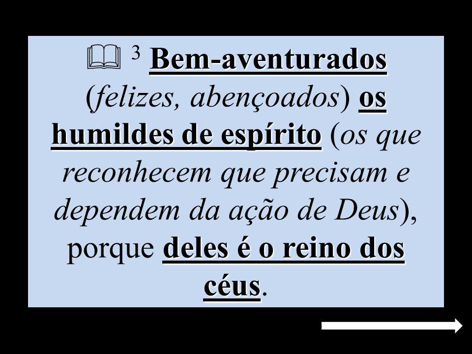 Bem-aventurados os humildes de espírito deles é o reino dos céus  3 Bem-aventurados (felizes, abençoados) os humildes de espírito (os que reconhecem