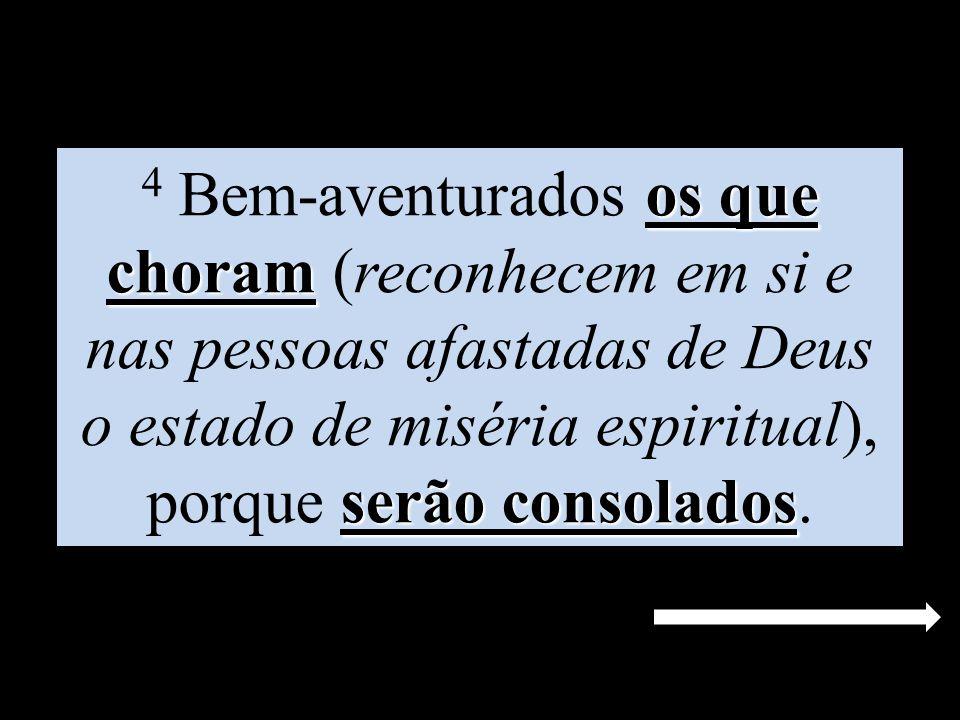 os que choram serão consolados 4 Bem-aventurados os que choram (reconhecem em si e nas pessoas afastadas de Deus o estado de miséria espiritual), porq