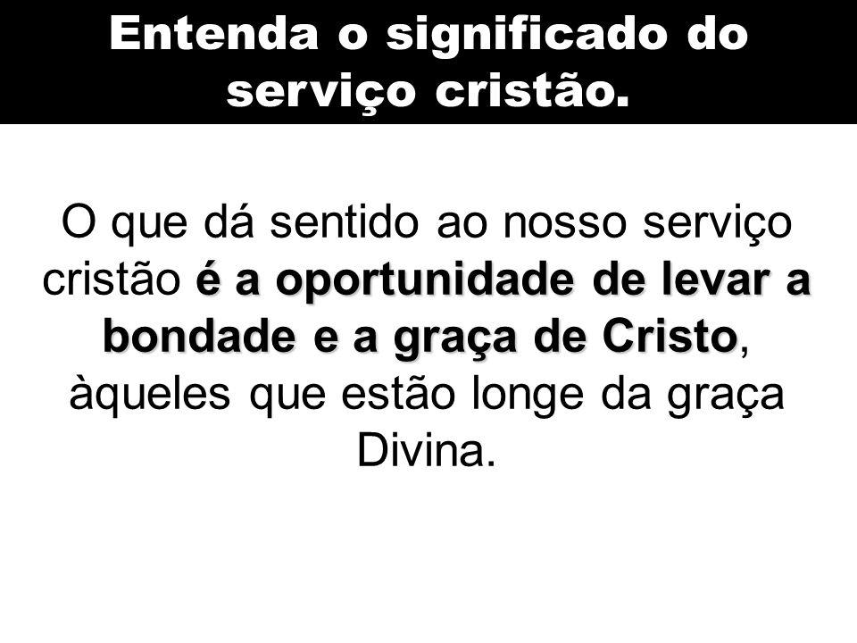 Entenda o significado do serviço cristão. é a oportunidade de levar a bondade e a graça de Cristo O que dá sentido ao nosso serviço cristão é a oportu