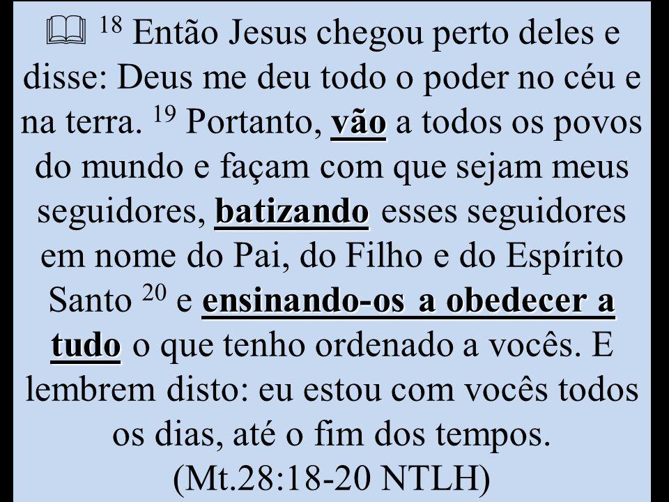 vão batizando ensinando-os a obedecer a tudo  18 Então Jesus chegou perto deles e disse: Deus me deu todo o poder no céu e na terra. 19 Portanto, vão