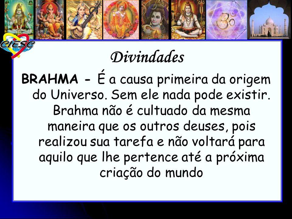 Divindades BRAHMA - É a causa primeira da origem do Universo. Sem ele nada pode existir. Brahma não é cultuado da mesma maneira que os outros deuses,