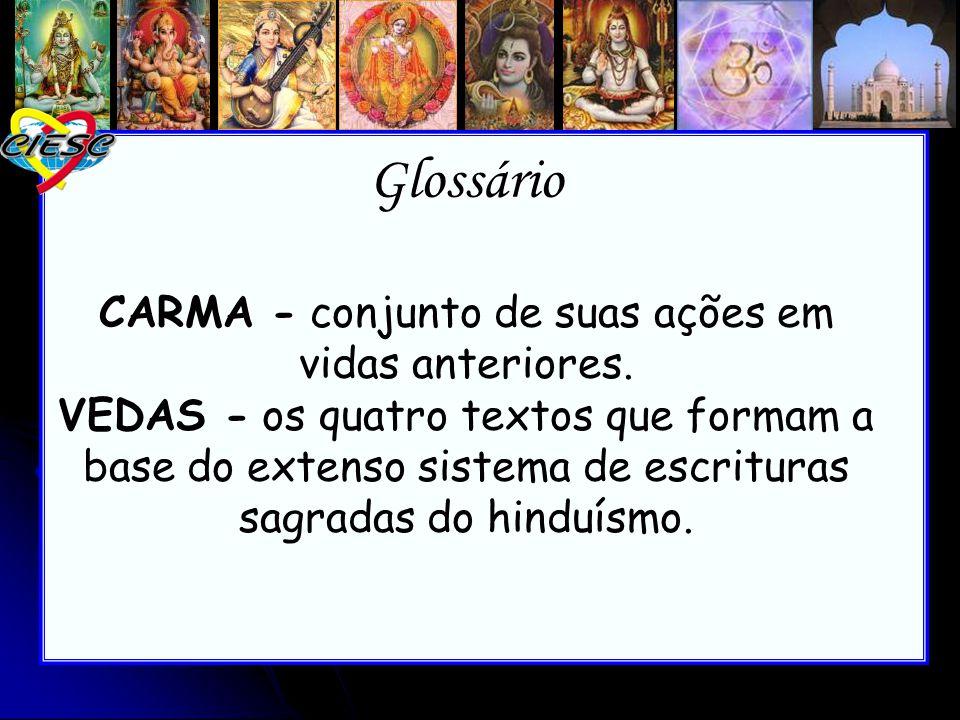 Glossário CARMA - Glossário CARMA - conjunto de suas ações em vidas anteriores. VEDAS - os quatro textos que formam a base do extenso sistema de escri