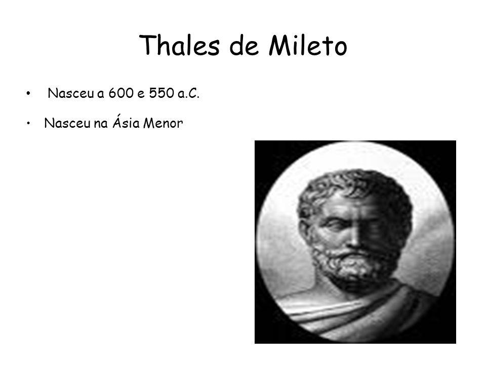 Thales de Mileto Nasceu a 600 e 550 a.C. Nasceu na Ásia Menor