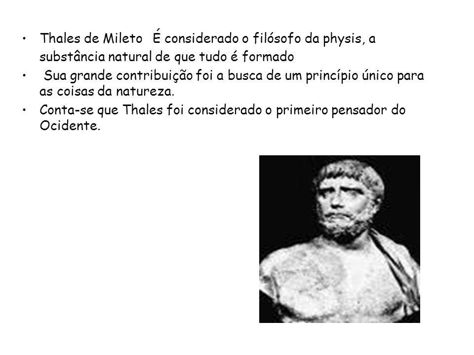 Thales de Mileto É considerado o filósofo da physis, a substância natural de que tudo é formado Sua grande contribuição foi a busca de um princípio ún