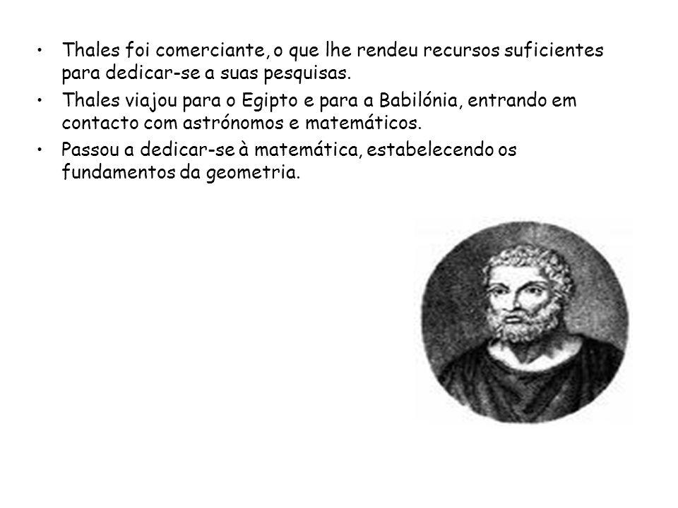 Thales foi comerciante, o que lhe rendeu recursos suficientes para dedicar-se a suas pesquisas. Thales viajou para o Egipto e para a Babilónia, entran
