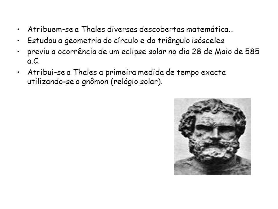 Atribuem-se a Thales diversas descobertas matemática… Estudou a geometria do círculo e do triângulo isósceles previu a ocorrência de um eclipse solar