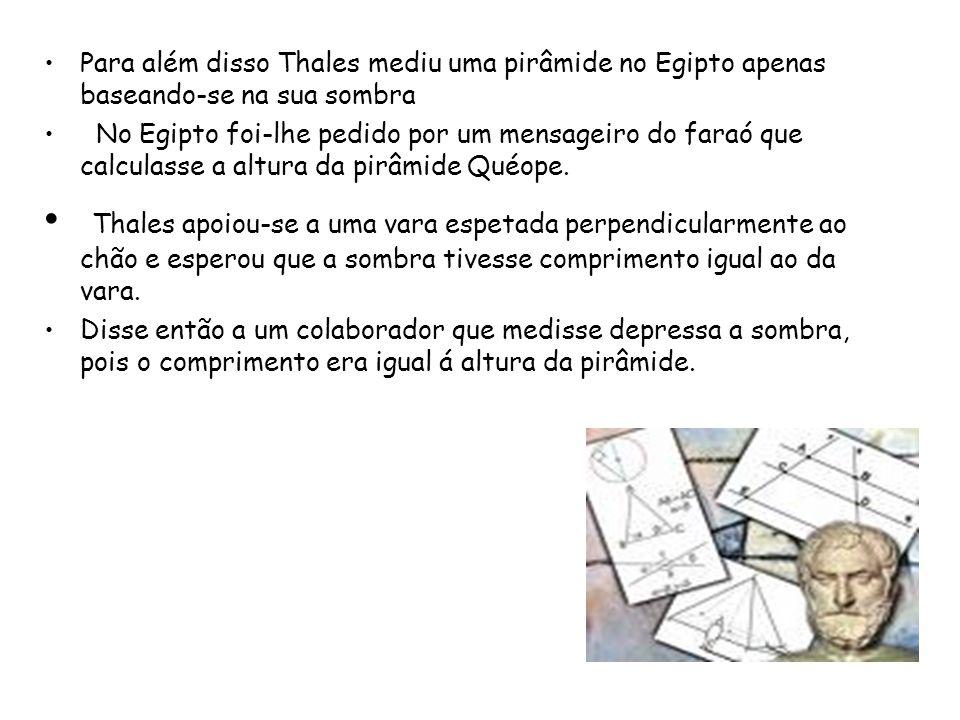 Para além disso Thales mediu uma pirâmide no Egipto apenas baseando-se na sua sombra No Egipto foi-lhe pedido por um mensageiro do faraó que calculass