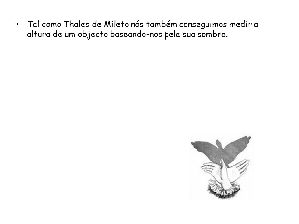 Tal como Thales de Mileto nós também conseguimos medir a altura de um objecto baseando-nos pela sua sombra.
