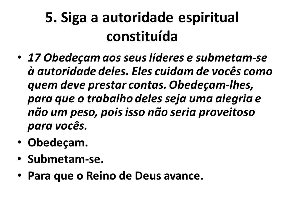 5. Siga a autoridade espiritual constituída 17 Obedeçam aos seus líderes e submetam-se à autoridade deles. Eles cuidam de vocês como quem deve prestar