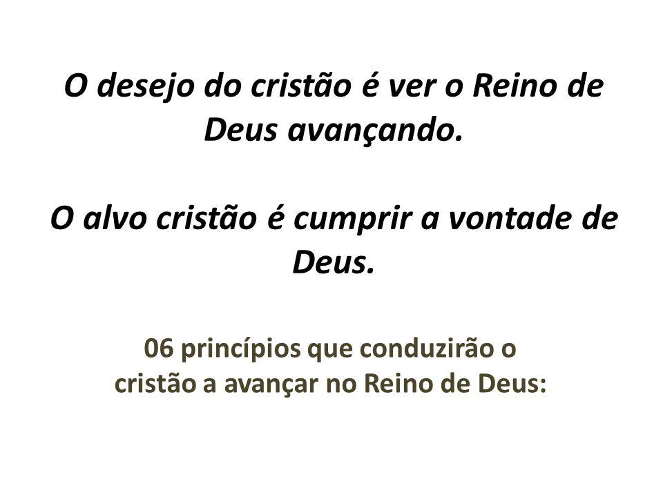 O desejo do cristão é ver o Reino de Deus avançando. O alvo cristão é cumprir a vontade de Deus. 06 princípios que conduzirão o cristão a avançar no R