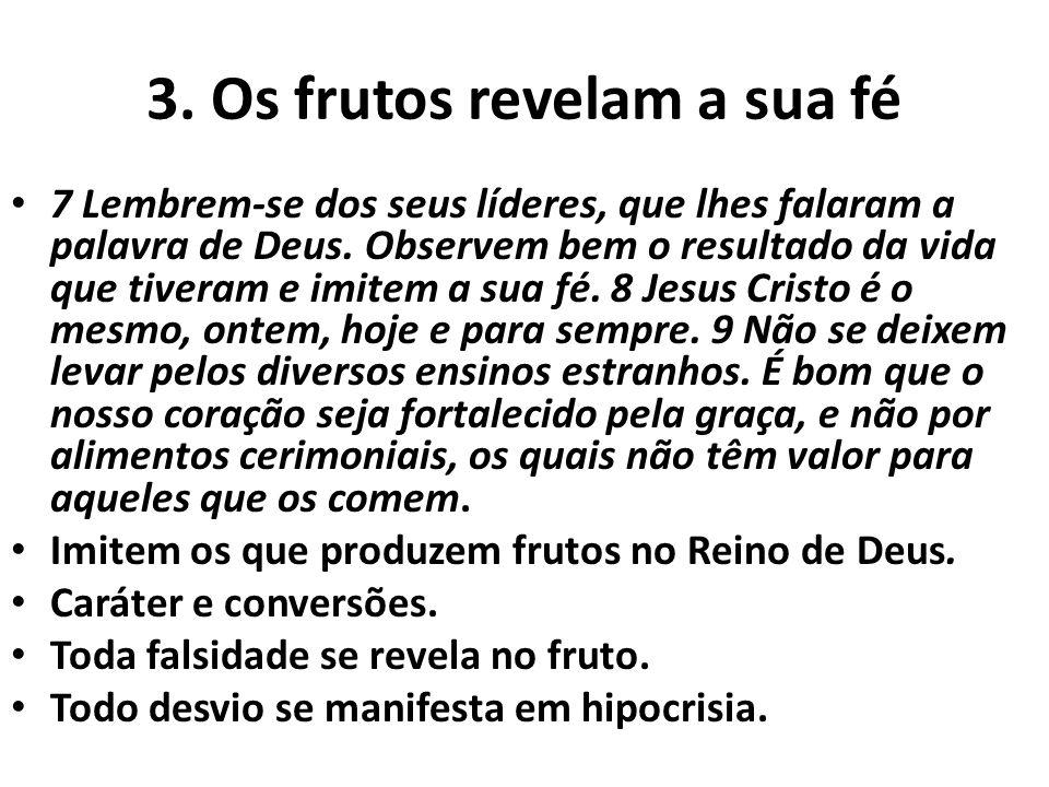3. Os frutos revelam a sua fé 7 Lembrem-se dos seus líderes, que lhes falaram a palavra de Deus. Observem bem o resultado da vida que tiveram e imitem