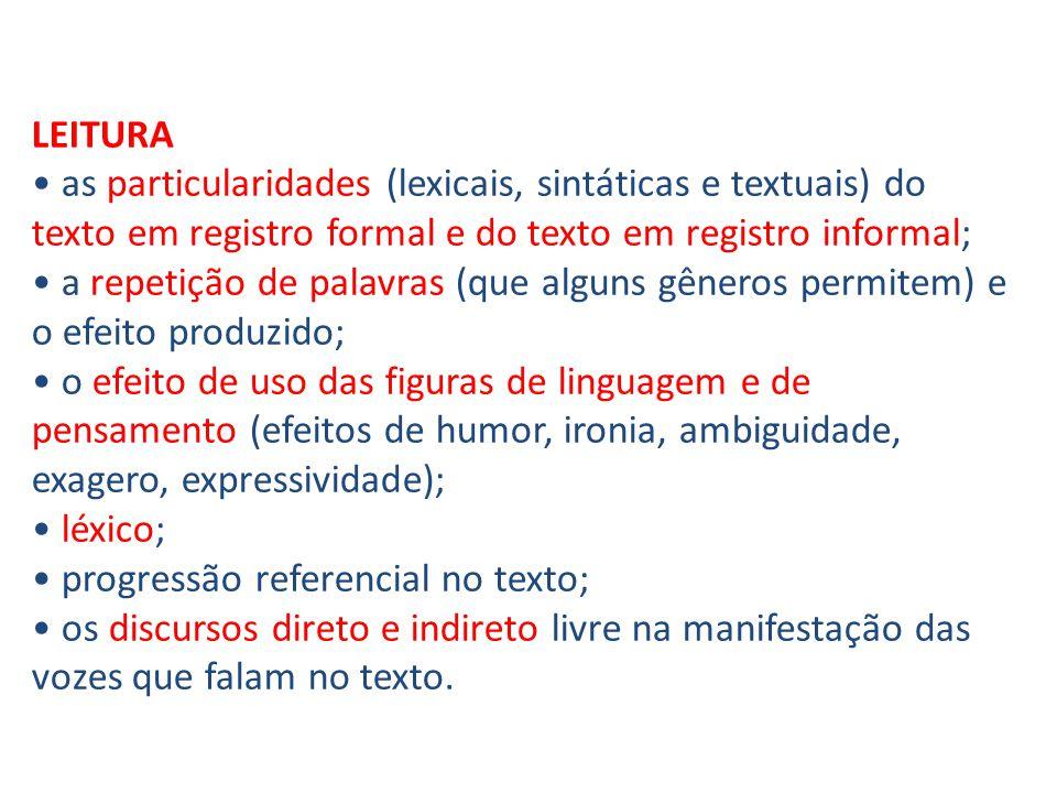 LEITURA as particularidades (lexicais, sintáticas e textuais) do texto em registro formal e do texto em registro informal; a repetição de palavras (que alguns gêneros permitem) e o efeito produzido; o efeito de uso das figuras de linguagem e de pensamento (efeitos de humor, ironia, ambiguidade, exagero, expressividade); léxico; progressão referencial no texto; os discursos direto e indireto livre na manifestação das vozes que falam no texto.