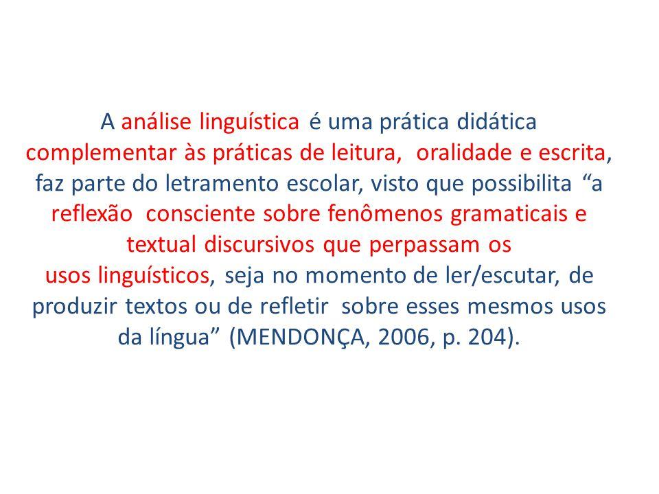 A análise linguística é uma prática didática complementar às práticas de leitura, oralidade e escrita, faz parte do letramento escolar, visto que possibilita a reflexão consciente sobre fenômenos gramaticais e textual discursivos que perpassam os usos linguísticos, seja no momento de ler/escutar, de produzir textos ou de refletir sobre esses mesmos usos da língua (MENDONÇA, 2006, p.
