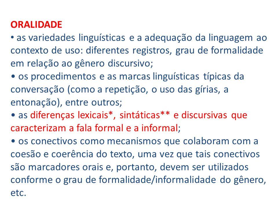 ORALIDADE as variedades linguísticas e a adequação da linguagem ao contexto de uso: diferentes registros, grau de formalidade em relação ao gênero discursivo; os procedimentos e as marcas linguísticas típicas da conversação (como a repetição, o uso das gírias, a entonação), entre outros; as diferenças lexicais*, sintáticas** e discursivas que caracterizam a fala formal e a informal; os conectivos como mecanismos que colaboram com a coesão e coerência do texto, uma vez que tais conectivos são marcadores orais e, portanto, devem ser utilizados conforme o grau de formalidade/informalidade do gênero, etc.