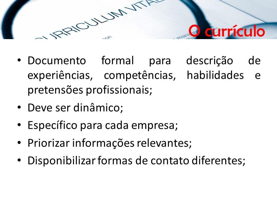 O currículo Documento formal para descrição de experiências, competências, habilidades e pretensões profissionais; Deve ser dinâmico; Específico para cada empresa; Priorizar informações relevantes; Disponibilizar formas de contato diferentes; O currículo