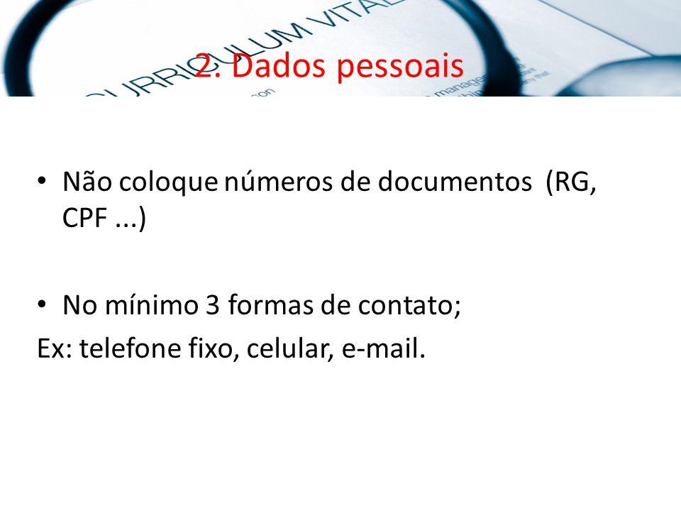 2. Dados pessoais Não coloque números de documentos (RG, CPF...) No mínimo 3 formas de contato; Ex: telefone fixo, celular, e-mail.