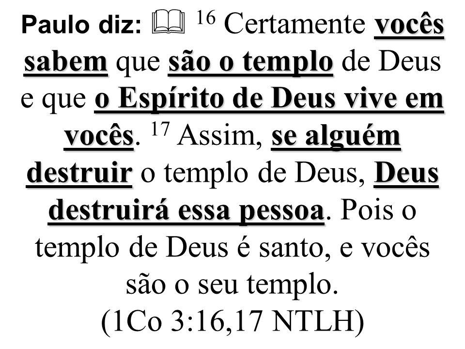 Paulo nos dá uma verdade: somos o templo de Deus , porque o Espírito Santo que é Deus habita em nós.