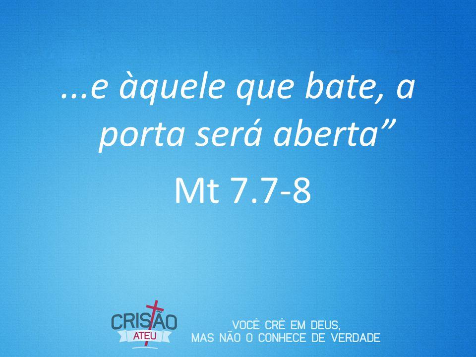 ...e àquele que bate, a porta será aberta Mt 7.7-8